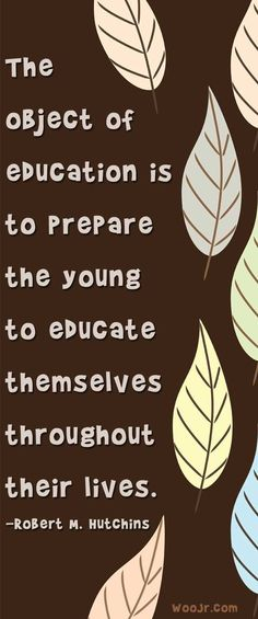 The object of education is to educate the young to educate themselves.