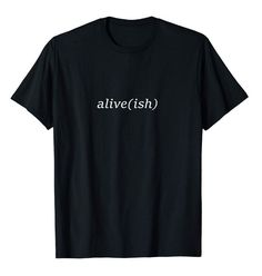Alive(ish) T-Shirt for when you're partially alive, but not feeling at your peak of life. Also known as the Hangover Shirt.