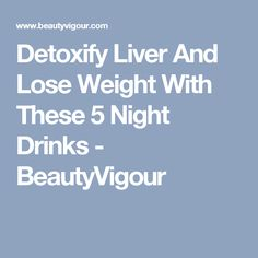 Detoxify Liver And Lose Weight With These 5 Night Drinks - BeautyVigour