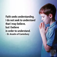 #Faith seeks #understanding. I do not seek to understand that I may believe but I believe in order to understand. - #StAnselm