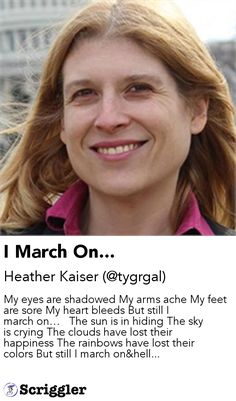 I March On... by Heather Kaiser (@tygrgal) https://scriggler.com/detailPost/story/53522 My eyes are shadowed My arms ache My feet are sore My heart bleeds But still I march on…   The sun is in hiding The sky is crying The clouds have lost their happiness The rainbows have lost their colors But still I march on