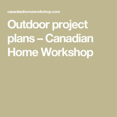 Outdoor project plans – Canadian Home Workshop