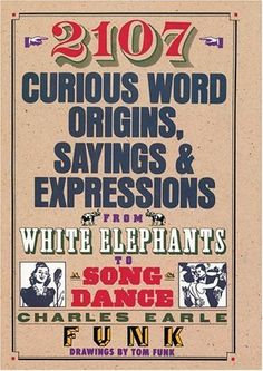 2107 Curious Word Origins, Sayings and Expressions from White Elephants to a Song & Dance by Charles Earle Funk et al., http://www.amazon.com/dp/0883658453/ref=cm_sw_r_pi_dp_Or5mtb0CNQPRM