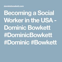 Becoming a Social Worker in the USA - Dominic Bowkett #DominicBowkett #Dominic #Bowkett