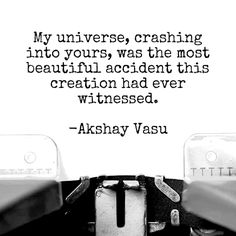 My Universe, crashing into yours, was the most beautiful accident this creation had ever witnessed.  -Akshay Vasu