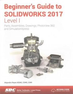 Beginner's Guide to Solidworks 2017, Level I: Parts, Assemblies, Drawings, Photoview 360 and Simulation Xpress