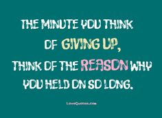 The minute you think of giving up, think of the reason why you held on so long.  - Love Quotes - https://www.lovequotes.com/the-minute-you-think/