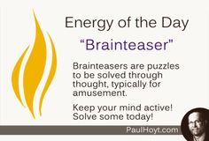 I love to solve Brainteasers! Keeping the mind active is important to mental health and working puzzles serves to provide a sense of empowerment. Have fun! Work some Brainteasers today!