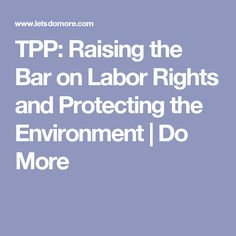 TPP: Raising the Bar on Labor Rights and Protecting the Environment | Do More