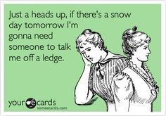 ecards on days off | Funny Cry for Help Ecard: Just a heads up, if there's a snow day ...