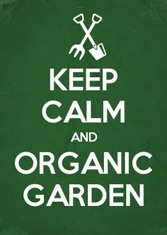 KEEP CALM AND ORGANIC GARDEN