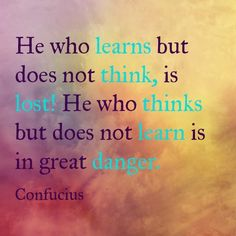 never more relevant - he who learns but does not think is lost! He who thinks but does not learn is in great danger - Confucious Confucius Quotes, Positive Quotes, Motivational Quotes, Inspirational Quotes, Study Quotes, Life Quotes, Wisdom Quotes, Never Stop Learning Quotes, Insightful Quotes