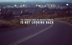 The hardest part of moving forward is not looking back.