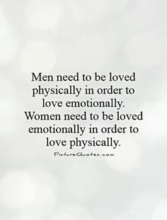 Men need to be loved physically in order to love emotionally. Women need to be loved emotionally in order to love physically. Picture Quotes.