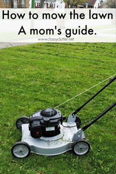 How to mow the lawn... this is mom's guide. it's probably different for others. A lawn mower works differently for moms than everyone else, right?