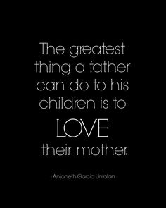 Father Day Quotes -this is a legacy I tried to leave with my children. Showing them that I love their mother provides security, consistency, and confidence that the family is strong and will be there for them. It provides courage for them to go out and meet the world head on.