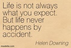 Life is not always what you expect. But life never happens by accident. Shit Happens, Quotes, Life, Quotations, Qoutes, Quote, A Quotes