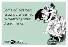 Some of lifes best lessons are learned by watching your drunk friends