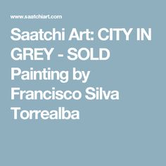 Saatchi Art: CITY IN GREY - SOLD Painting by Francisco Silva Torrealba
