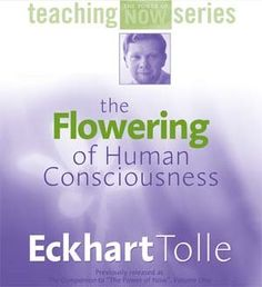 Eckhart Tolle : The Flowering Of Human Consciousness - Psychedelic Adventure