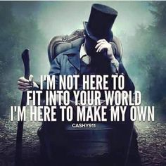 I'm not here to fit into your world. I'm here to make my own