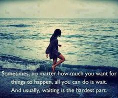 Sometimes, No Matter How Much You Want For Things To Happen, All You Can Do Is Wait. And Usually, Waiting Is The Hardest Part.