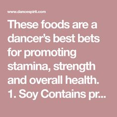 These foods are a dancer's best bets for promoting stamina, strength and overall health. 1. Soy Contains protein, fiber, omega-3 fatty acids, folate, calcium, selenium Eat it in calcium-fortified vanilla soymilk over your cereal, tempeh on salads, soybeans in chilis or on salads, edamame (soybeans t...