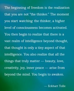 "the beginning of freedom is the realization that you are not ""the thinker"" Eckhart Tolle Eckhart Tolle, Now Quotes, Life Quotes, Attitude Quotes, Success Quotes, Kahlil Gibran, Power Of Now, A Course In Miracles, Think"