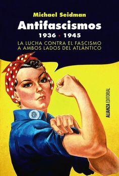 Antifascismos, 1936-1945 : la lucha contra el fascismo a ambos lados del Atlántico / Michael Seidman.     Alianza, 2017