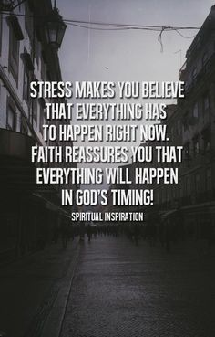 Stress makes you believe that everything has to happen right now. Faith reassures you that everything will happen in God's timing. Amen to that!!!