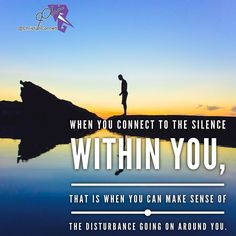 When you connect to the silence within you that is when you can make sense of the disturbance going on around you.