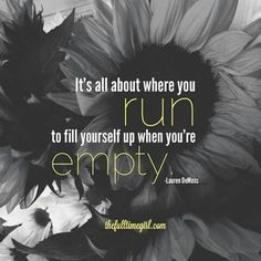 It's All About Where You Run To Fill Yourself Up When You're Empty.