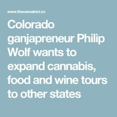 Colorado ganjapreneur Philip Wolf wants to expand cannabis, food and wine tours to other states