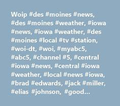 Woip #des #moines #news, #des #moines #weather, #iowa #news, #iowa #weather, #des #moines #local #tv #station, #woi-dt, #woi, #myabc5, #abc5, #channel #5, #central #iowa #news, #central #iowa #weather, #local #news #iowa, #brad #edwards, #jack #miller, #elias #johnson, #good #morning #iowa, #sabrina #ahmed, #jon #schaeffer, #stephanie #angleson, #sam #schreier, #most #accurate #weather, #most #accurate #forecast, #iowa #weather, #iowa #news…