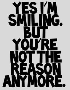Yes, I am smiling , but you are not the reason anymore.