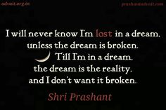 I will never know I'm lost in a dream, unless the dream is broken. Till I'm in a dream, the dream is the reality, and i don't want it broken. ~ Shri Prashant  #ShriPrashant #Advait #reality #dream #know #understanding #awareness #individual Read at:- prashantadvait.com Watch at:- www.youtube.com/c/ShriPrashant Website:-www.advait.org.in Facebook:- www.facebook.com/prashant.advait LinkedIn:- www.linkedin.com/in/prashantadvait Twitter:- https://twitter.com/Prashant_Advait