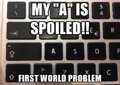 """My """"A"""" is spoiled - my """"a"""" is spoiled!!  first world problem"""