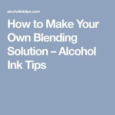 How to Make Your Own Blending Solution – Alcohol Ink Tips