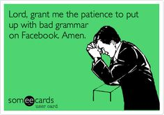 Lord, grant me the patience to put up with bad grammar on Facebook. Amen.
