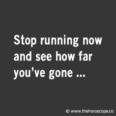 Stop running now and see how far you've gone ... © http://www.thehoroscope.co