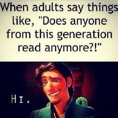 Honestly me! Because adults think that our generation can only do drugs and go to clubs! And there is me-total book nerd