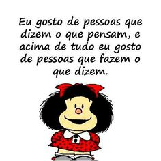 """Mafalda, a metafísica: eu gosto de pessoas que dizem o que pensam, e acima de tudo eu gosto de pessoas que fazem o que dizem. A Mafalda, tal como eu, também não gosta do facebook. O facebook é abusivamente povoado por parasitas, com as mais variadas profissões, que passam a vida a criar imagens/personagens para seduzir multidões de imbecis iguais a eles e elas, e com as quais criam famas postiças onde se mostram pessoas de """"bem"""" mas não passa tudo de jogos de ilusão."""