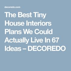 The Best Tiny House Interiors Plans We Could Actually Live In 67 Ideas – DECOREDO