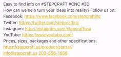 How can we help turn your ideas into reality? Important links to find out more about #STEPCRAFT #CNC: Follow us on: Facebook: https://www.facebook.com/stepcraftinc  Twitter: https://twitter.comstepcraftinc  Instagram: http://instagram.com/stepcraftusa  Prices, sizes, packages and other specifications:  https://stepcraft.us/product/starter/  info@stepcraft.us 203-556-1856  Think it. Make it. STEPCRAFT.