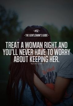 and if you really love her then you shouldnt even have to try to treat her right it should just happen