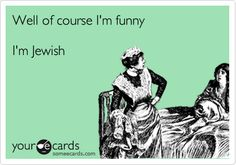 Well of course I'm funny I'm Jewish.