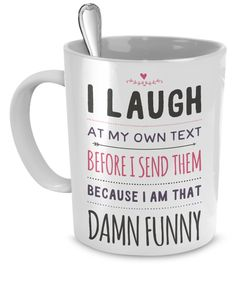 - Description - Mug Details - Shipping Details I Laugh At My Own Text Before I Send The Because I Am That Damn Funny Mug Funny Mug for those who think they are funny. Great gift for friends. 11oz mug
