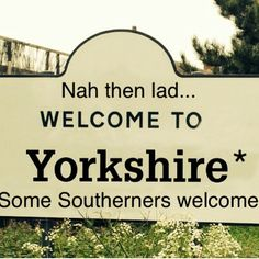 Nah then lad.. Welcome to Yorkshire - some southerners welcome