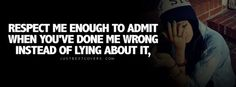 """ Respect me enough to admit when you've done me wrong instead of lying about. ""  Visit http://justbestcovers.com/ for more quotes   #true #quotes"