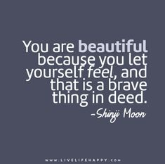 """""""You are beautiful because you let yourself feel, and that is a brave thing in deed."""" — Shinji Moon"""